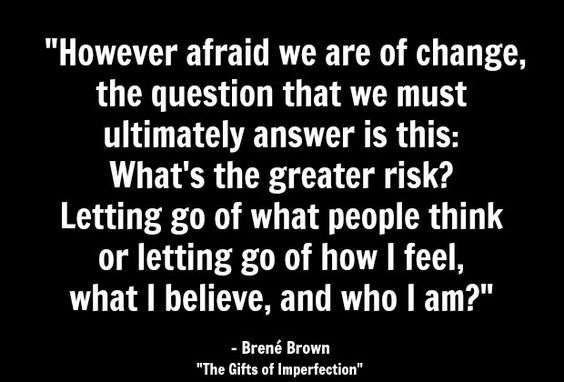 "What positive things could happen when you stop pretending and start living? |  ""However afraid we are of change, the question that we must ultimately answer is this: What's the greater risk? Letting go of what people think or letting go of how I feel, what I believe, and who I am?"" - Brene Brown"