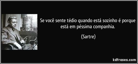 Se você sente tédio quando está sozinho é porque está em péssima companhia. (Sartre)