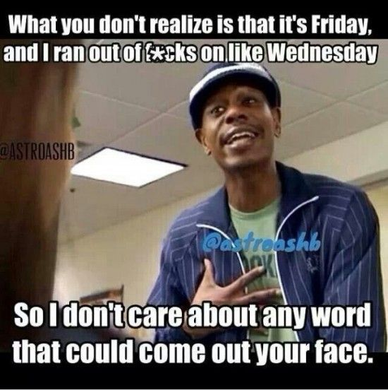 We All Know You Ve Felt Like This At Least Once In Your Life And Dave Chappelle Puts It The Best Have A Good Weekend Every Work Humor Work Memes Humor