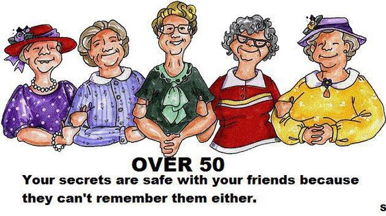 Over 50 ~ Your secrets are safe with your friends because they can't remember them either.