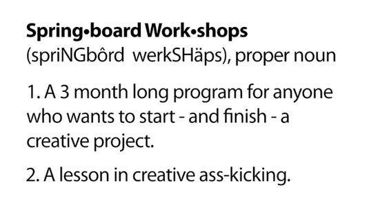 Spring-board work-shops (proper noun) : 1) A 3 month long program from anyone who wants to start and finish a creative project. 2) A lesson in creative ass-kicking.