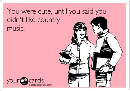 You were cute, until you said you didn't like country music. LOVE THIS!! Haha