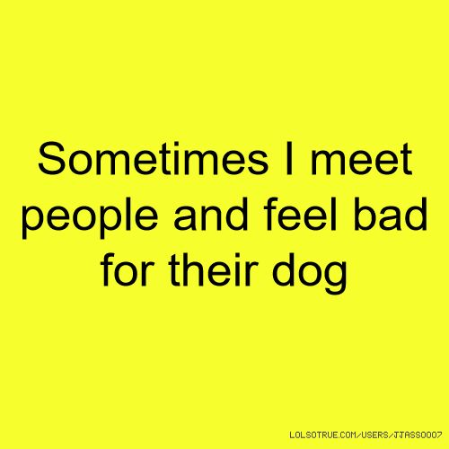 Absolutely me. Yes. 100%. But seriously, POOR PUPPY HAS TO LIVE WITH THAT HUMAN