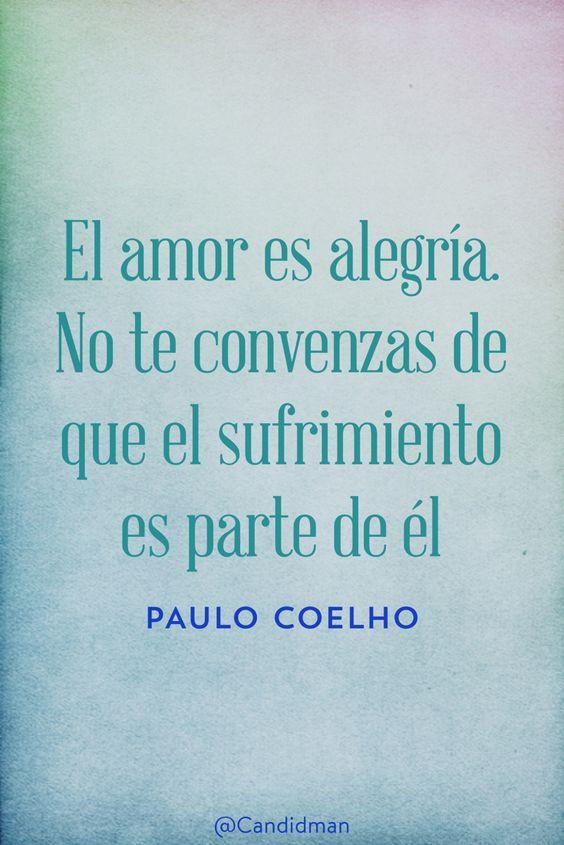 El amor es alegría. No te convenzas de que el sufrimiento es parte de él. Paulo Coelho @Candidman #Paulo Coelho Sin categoría Candidman @candidman