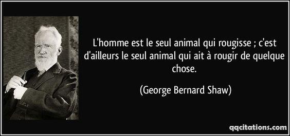 L'homme est le seul animal qui rougisse ; c'est d'ailleurs le seul animal qui ait à rougir de quelque chose. (George Bernard Shaw) #citations #GeorgeBernardShaw
