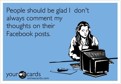 Funny Apology Ecard: People should be glad I don't always comment my thoughts on their Facebook posts.