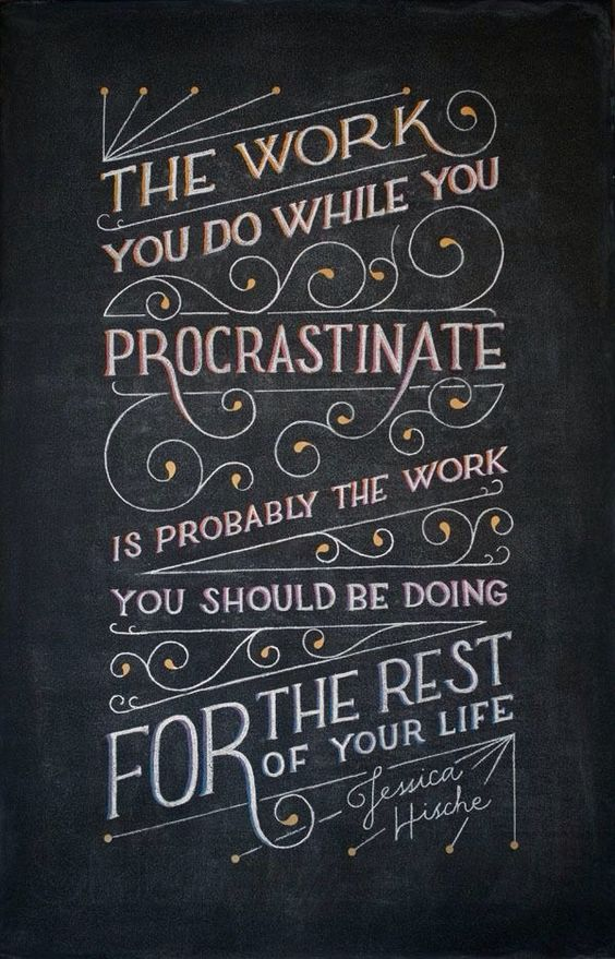 The work you do while you procrastinate is probably the work you should be doing for the rest of your life. (Jessica Hische).