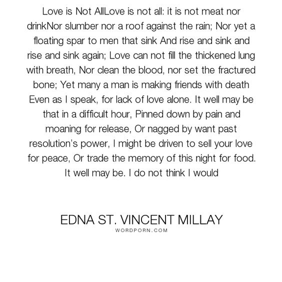 "Edna St. Vincent Millay - ""Love is Not AllLove is not all: it is not meat nor drinkNor slumber nor a roof against..."". poetry, sonnet-xxx, love"