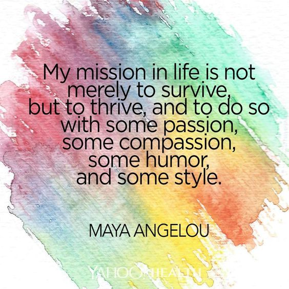 """My mission in life is not merely to survive, but to thrive, and to do so with some passion, some compassion, some humor, and some style."" -Maya Angelou"