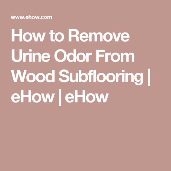 How to Remove Urine Odor From Wood Subflooring | eHow | eHow