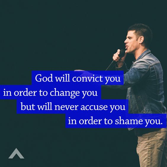 God will convict you in order to change you but will never accuse you in order to shame you. www.elevationchurch.org: