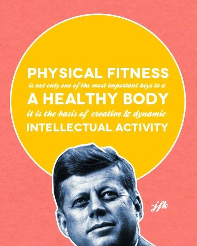 """Physical fitness is not only one of the most important keys to a healthy body, it is the basis of creative and dynamic intellectual activity"" -JFK"
