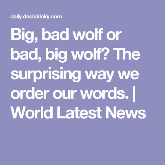 Big, bad wolf or bad, big wolf? The surprising way we order our words. | World Latest News