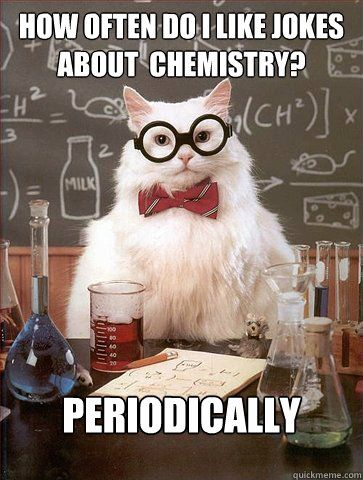 how often do i like jokes about chemistry periodically - Science Cat