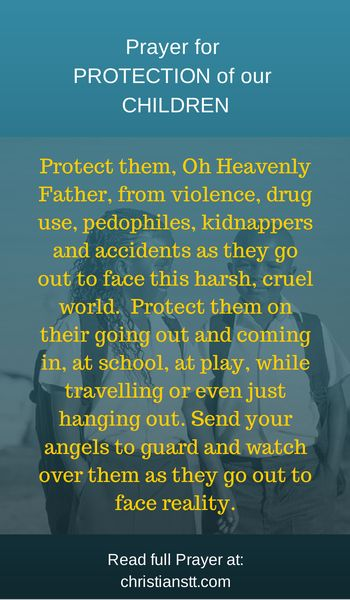 Prayer for Protection for our Children. Protect them, Oh Heavenly Father, from violence, drug use, pedophiles, kidnappers and accidents as they go out to face this harsh, cruel world.