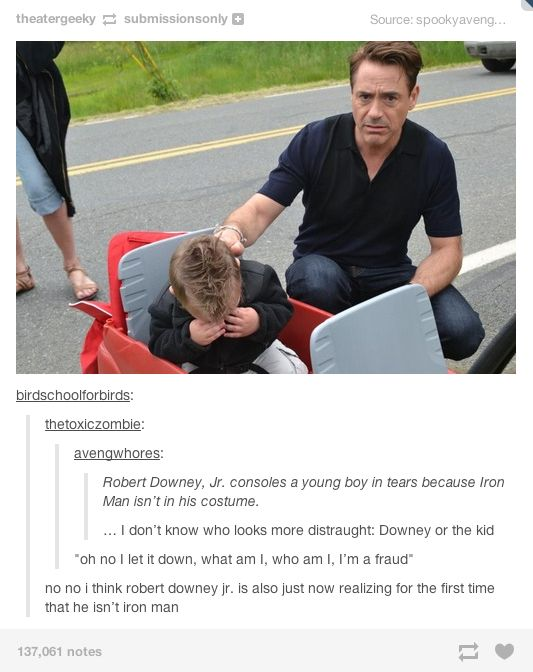 Robert Downey Jr. realizing for the first time that he's not actually Iron Man. XD