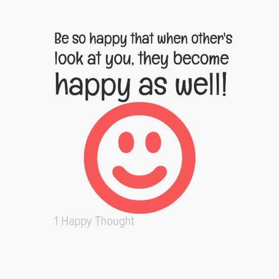 Be so happy that when other's look at you, they become happy as well! ~ Get the free quotes app from 1 Happy Thought