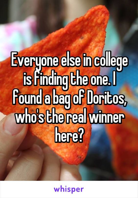 Everyone else in college is finding the one. I found a bag ...