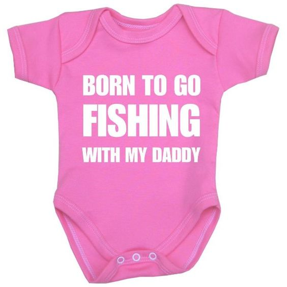 1 One 39 Born To Go Fishing With My Daddy 39 Fun Slogan Baby