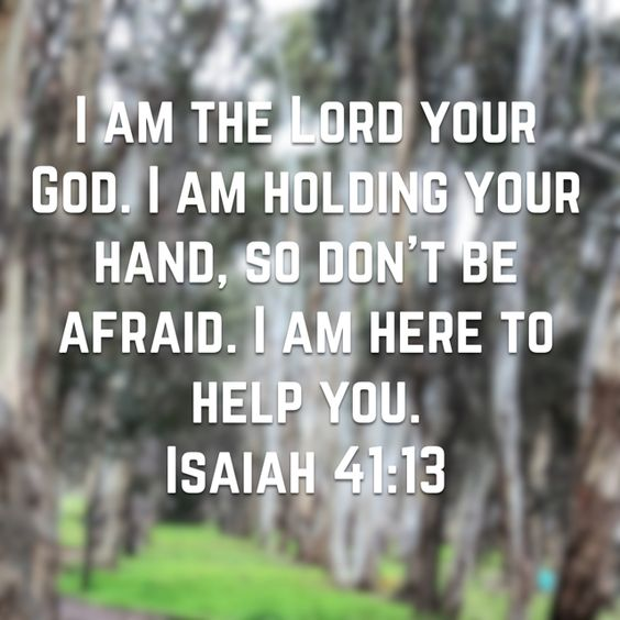 Isaiah 41:13 - I am the lord your god. I am holding your hand, so don
