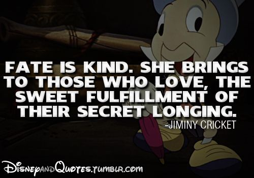 Fate is kind. She brings to those who love, the sweet fulfillment of their secret longing. - Jiminy Cricket