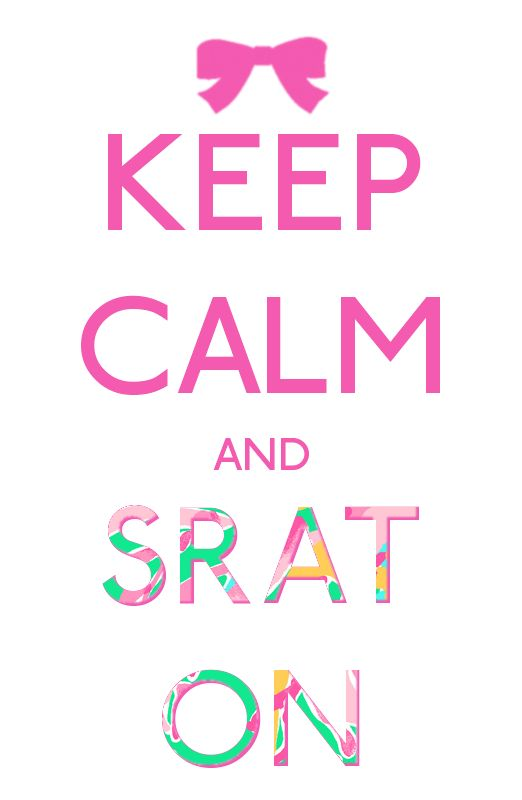Keep Calm and Srat On! definitely words every sorority girl should follow :)!