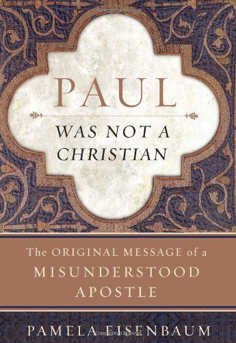 Paul Was Not a Christian: The Original Message of a Misunderstood Apostle by Pamela Eisenbaum. A groundbreaking work that systematically overturns both scholarly and popular conceptions held by Christians and Jews, liberals and conservatives alike. As Eisenbaum reveals, Paul is not the true founder of Christianity as is often claimed, nor does Paul understand Jesus Christ as having superseded the Torah and thereby replacing Judaism with Christianity