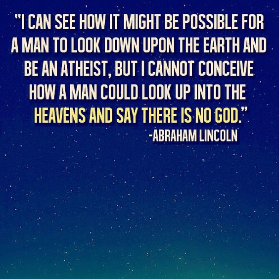 """I can see how it might be possible for a man to look down upon the earth and be an atheist, but I cannot conceive how a man could look into the Heavens and say there is no God."