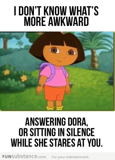 Kids are going to be so much more comfortable with silence when they grow up.  Oh Dora.