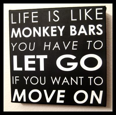 Life is like monkey bars - you have to let go if you want to move on... Isn't that the truth.