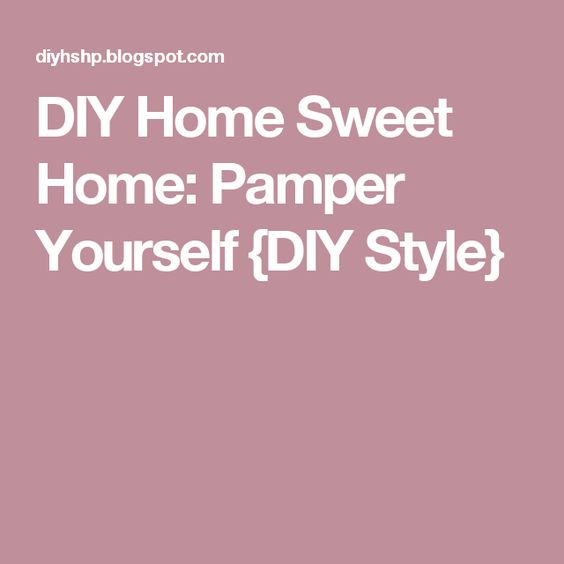 DIY Home Sweet Home: Pamper Yourself {DIY Style}
