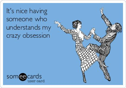 It's nice having someone who understands my crazy obsession.