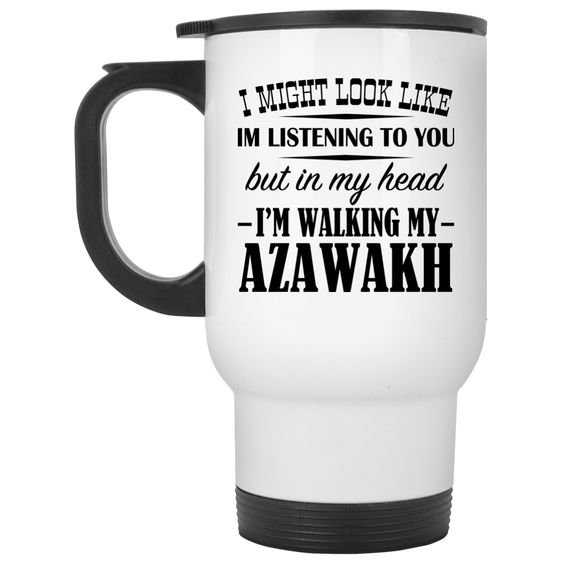 I Might Look Like Im Listening To You But In My Head Im Walking My Azawakh Stainless Steel Travel Mugs