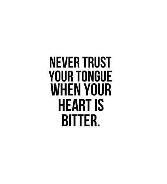 Never trust your tongue when your heart is bitter.: