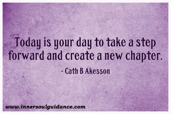 Today is your day to take a step forward and create a new chapter. ~ Cath B Akesson