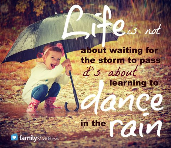 Life is not about waiting for the storm to pass... it's about learning to dance in the rain.
