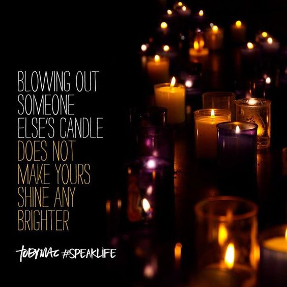 Blowing out someone else's candle does not make yours shine any brighter. #SpeakLife: