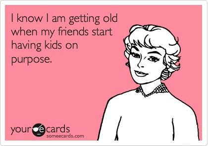I know I'm getting old when my friends start having kids on purpose.