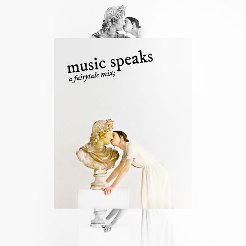 """Where words fail, music speaks."" ― Hans Christian Andersen  music speaks: a mix for princesses and princes, grand castles, fairy godmothers and true love's kiss."