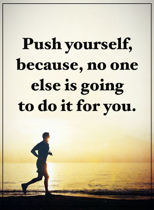 Positive words of encouragement: Push Yourself, No One else ...