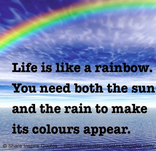 Life Is Like A Rainbow You Need Both The Sun And The Rain To Make It S Colours Appear The Best Collection Of Quo Love Quotes Funny Rainbow Quote Life Is Like