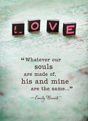 Cualesquiera que sean nuestras almas están hechas de él y mías son las mismas
