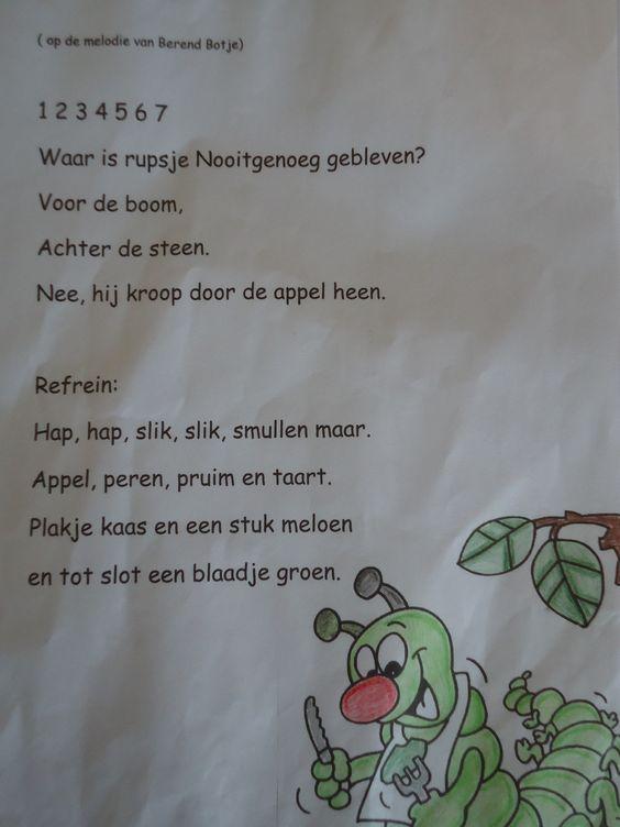 Liedje op de wijs van Berend Botje:  1,2,3,4,5,6,7, Waar is rupsje Nooitgenoeg gebleven? Voor de boom, achter de steen ... nee, hij kroop door de appel heen!  Hap, hap, slik, slik smullen maar, appel, peren, pruim en taart. Een plakje kaas en een stuk meloen, en tot slot een blaadje groen!  Mmm....lekker!