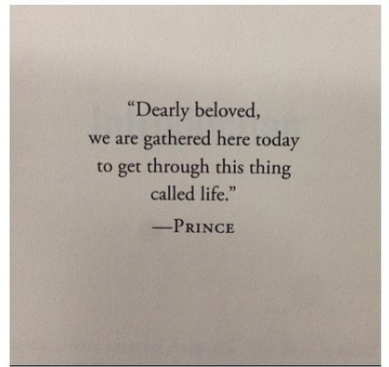 """Dearly beloved we are gathered here today to get through this thing called life.""  ~Prince:"