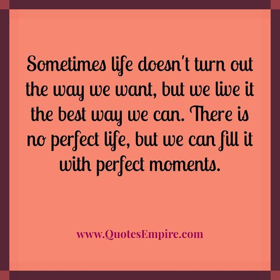 Sometimes life doesn't turn out the way we want, but we live it the best way we can. There is no perfect life, but we can fill it with perfect moments.