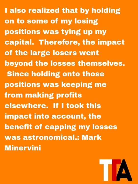 Futures Trading by Thinker Trading Academy brings you the daily quote for Friday -----  I also realized that by holding on to some of my losing positions was tying up my capital.  Therefore, the impact of the large losers went beyond the losses themselves.  Since holding onto those positions was keeping me from making profits elsewhere.  If I took this impact into account, the benefit of capping my losses was astronomical. ---- by Mark Minervini