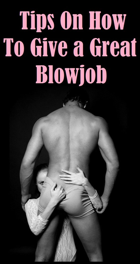 tips to give a great blow job There's  technique to consider, personal preferences, and so many .