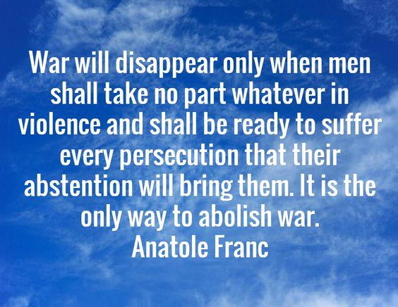 War will disappear only when men shall take no part whatever in violence and shall be ready to suffer every persecution that their abstention will bring them. It is the only way to abolish war. Anatole Franc