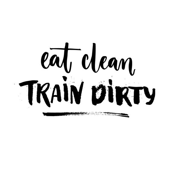 Eat Clean. Train Dirty. :)