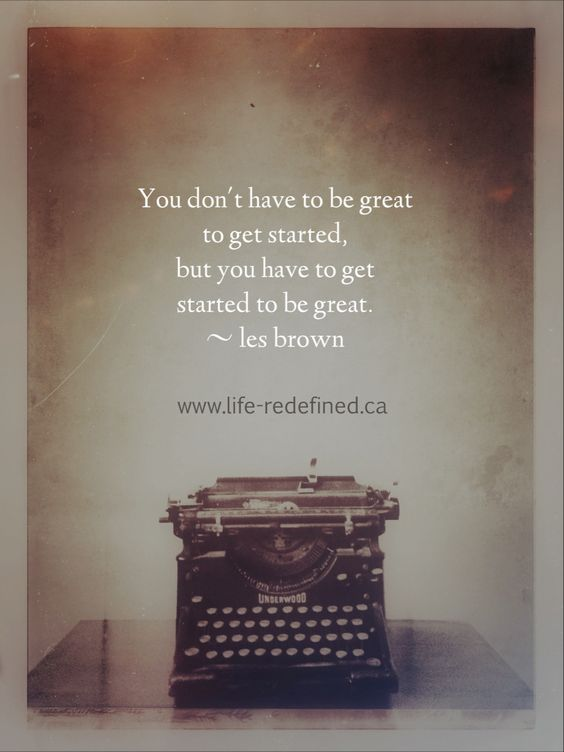 You don't have to be great to get started. But you have to get started to be great. - Les Brown    www.life-redefined.ca: